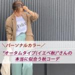 【イエベ秋】パーソナルカラー『オータムタイプ』さんが本当に似合う秋コーデはコレ!!